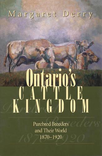 Ontario's Cattle Kingdom: Purebred Breeders and Their World, 1870-1920 (Hardback)