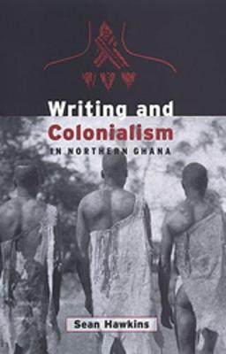 Writing and Colonialism in Northern Ghana: The Encounter between the LoDagaa and 'the World on Paper' - Anthropological Horizons (Hardback)