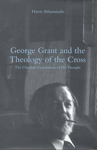 George Grant and the Theology of the Cross: The Christian Foundations of His Thought (Hardback)
