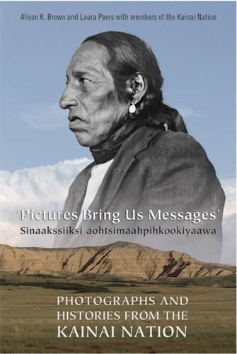 Pictures Bring Us Messages / Sinaakssiiksi aohtsimaahpihkookiyaawa: Photographs and Histories from the Kainai Nation - Heritage (Paperback)