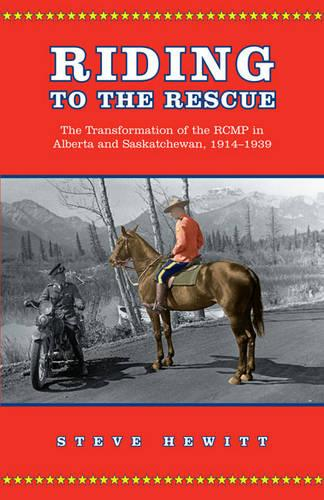 Riding to the Rescue: The Transformation of the RCMP in Alberta and Saskatchewan, 1914-1939 - Canadian Social History Series (Paperback)