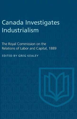 Canada Investigates Industrialism: The Royal Commission on the Relations of Labor and Capital, 1889 (Abridged) (Paperback)