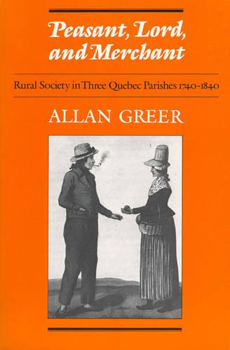 Peasant, Lord, and Merchant: Rural Society in Three Quebec Parishes 1740-1840 - Heritage (Paperback)