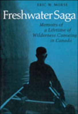 Freshwater Saga: Memoirs of a Lifetime of Wilderness Canoeing in Canada (Paperback)