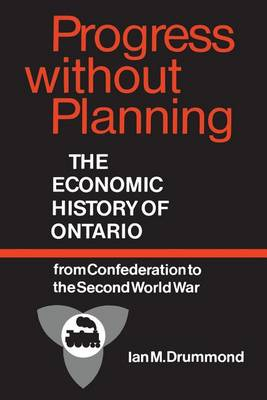 Progress without Planning: Economic History of Ontario from Confederation to the Second World War - Ontario Historial Studies Series (Paperback)