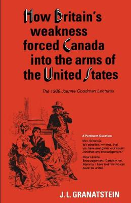 How Britain's Economic, Political, and Military Weakness Forced Canada into the Arms of the United States: A Melodrama in Three Acts - Heritage (Paperback)