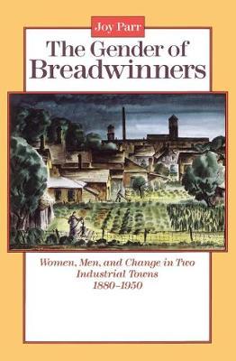 The Gender of Breadwinners: Women, Men and Change in Two Industrial Towns, 1880-1950 (Paperback)