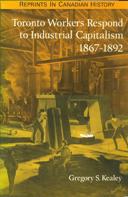 Toronto Workers Respond to Industrial Capitalism, 1867-92 (Paperback)