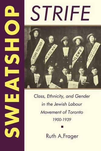 Sweatshop Strife: Class, Ethnicity, and Gender in the Jewish Labour Movement of Toronto, 1900-1939 - Heritage (Paperback)