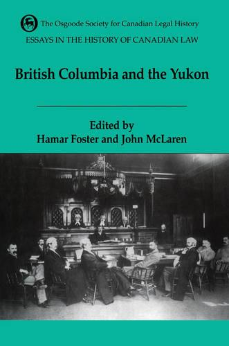 Essays in the History of Canadian Law: The Legal History of British Columbia and the Yukon - Essays in the History of Canadian Law VI (Paperback)