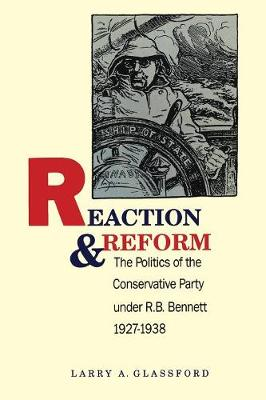 Reaction and Reform: Politics of the Conservative Party Under R.B.Bennett, 1927-38 (Paperback)