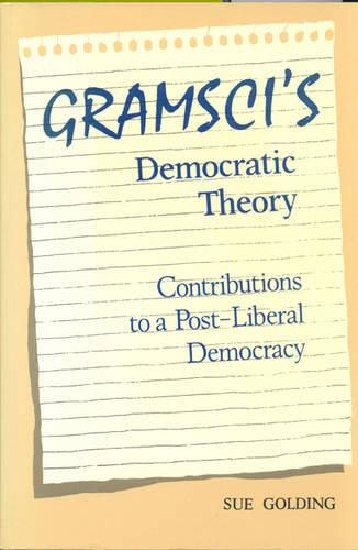 Gramsci's Democratic Theory: Contributions to a Post-Liberal Democracy (Paperback)
