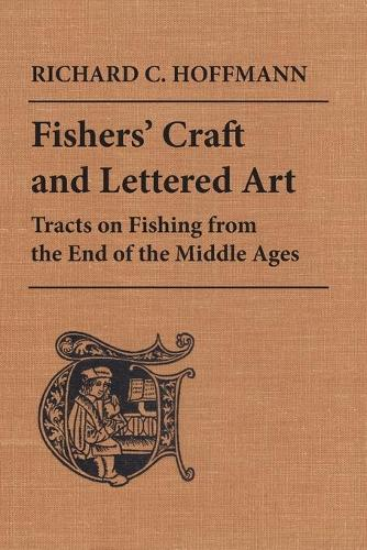 Fishers' Craft and Lettered Art: Tracts on Fishing from the End of the Middle Ages - Toronto Medieval Texts and Translations (Paperback)