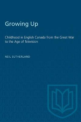 Growing Up: Childhood in English Canada from the Great War to the Age of Television (Paperback)