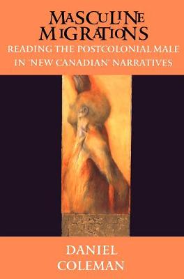 Masculine Migrations: Reading the Postcolonial Male in New Canadian Narratives - Theory / Culture (Paperback)
