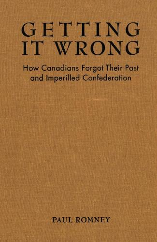 Getting it Wrong: How Canadians Forgot Their Past and Imperilled Confederation (Paperback)
