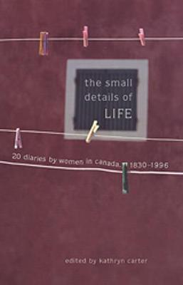 The Small Details of Life: Twenty Diaries by Women in Canada, 1830-1996 (Paperback)
