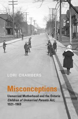 Misconceptions: Unmarried Motherhood and the Ontario Children of Unmarried Parents Act, 1921-1969 - Osgoode Society for Canadian Legal History (Paperback)