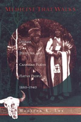 Medicine that Walks: Disease, Medicine, and Canadian Plains Native People, 1880-1940 - Heritage (Paperback)