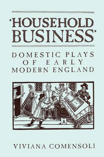 Household Business: Domestic Plays of Early Modern England - Mental & Cultural World of Tudor & Stuart England S. (Paperback)
