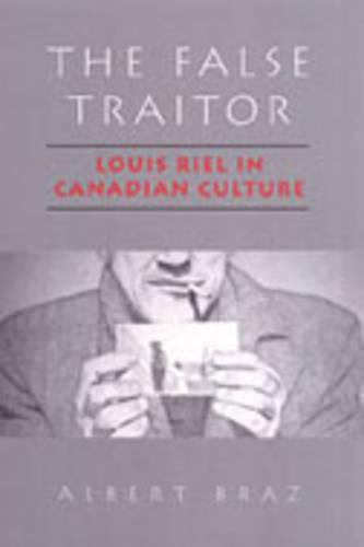 The False Traitor: Louis Riel in Canadian Culture (Paperback)