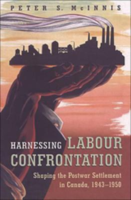 Harnessing Labour Confrontation: Shaping the Postwar Settlement in Canada, 1943-1950 (Paperback)
