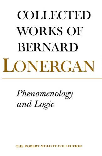 Phenomenology and Logic: The Boston College Lectures on Mathematical Logic and Existentialism, Volume 18 - Collected Works of Bernard Lonergan 18 (Paperback)