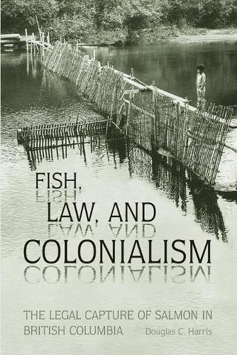 Fish, Law, and Colonialism: The Legal Capture of Salmon in British Columbia (Paperback)