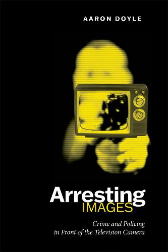 Arresting Images: Crime and Policing in Front of the Television Camera (Paperback)