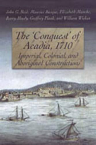 The 'Conquest' of Acadia, 1710: Imperial, Colonial, and Aboriginal Constructions (Paperback)