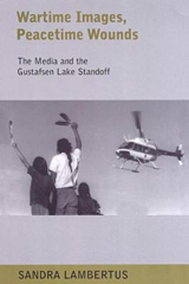Wartime Images, Peacetime Wounds: The Media and the Gustafsen Lake Standoff (Paperback)