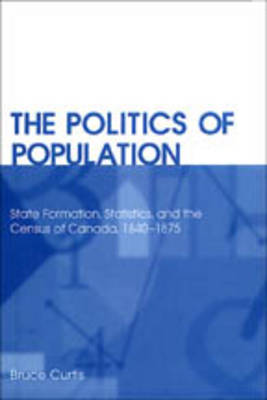The Politics of Population: State Formation, Statistics, and the Census of Canada, 1840-1875 (Paperback)