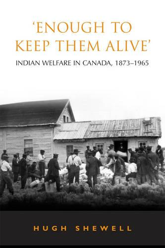 'Enough to Keep Them Alive': Indian Social Welfare in Canada, 1873-1965 - Heritage (Paperback)