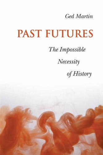 Past Futures: The Impossible Necessity of History - Joanne Goodman Lectures (Paperback)