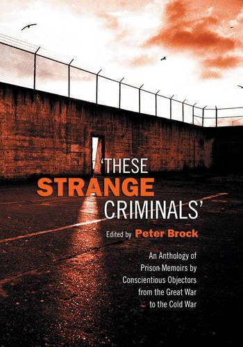 These Strange Criminals: An Anthology of Prison Memoirs by Conscientious Objectors from the Great War to the Cold War (Paperback)