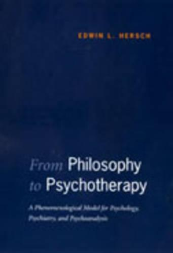 From Philosophy to Psychotherapy: A Phenomenological Model for Psychology, Psychiatry, and Psychoanalysis (Hardback)