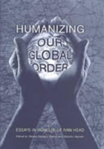 Humanizing Our Global Order: Essays in Honour of Ivan Head (Hardback)