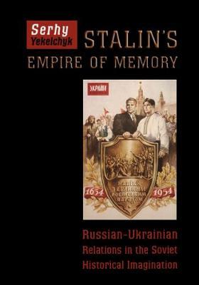 Stalin's Empire of Memory: Russian-Ukrainian Relations in the Soviet Historical Imagination (Hardback)