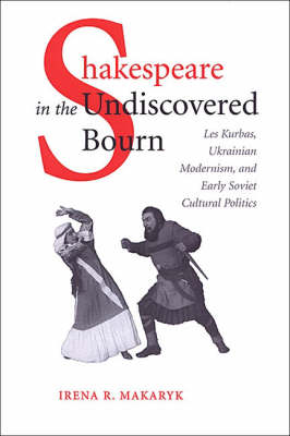 Shakespeare in the Undiscovered Bourn: Les Kurbas, Ukrainian Modernism, and Early Soviet Cultural Politics (Hardback)
