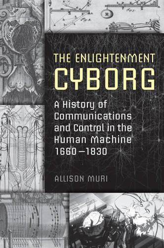 The Enlightenment Cyborg: A History of Communications and Control in the Human Machine, 1660-1830 (Hardback)