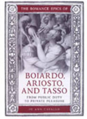 The Romance Epics of Boiardo, Ariosto, and Tasso: From Public Duty to Private Pleasure - Toronto Italian Studies (Hardback)