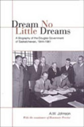 Dream No Little Dreams: A Biography of the Douglas Government of Saskatchewan, 1944-1961 - IPAC Series in Public Management and Governance (Hardback)