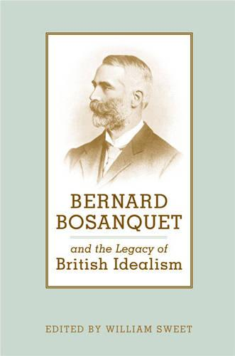 Bernard Bosanquet and the Legacy of British Idealism - Toronto Studies in Philosophy (Hardback)