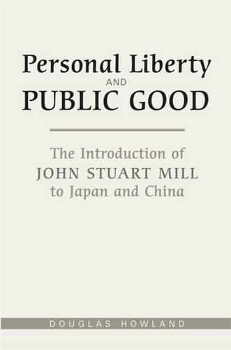 Personal Liberty and Public Good: The Introduction of John Stuart Mill to Japan and China (Hardback)