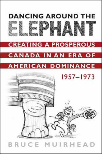 Dancing Around the Elephant: Creating a Prosperous Canada in an Era of American Dominance, 1957-1973 (Hardback)