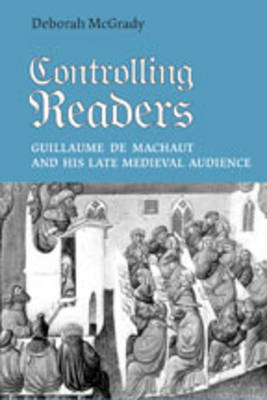 Controlling Readers: Guillaume De Machaut and His Late Medieval Audience - Studies in Book & Print Culture (Hardback)