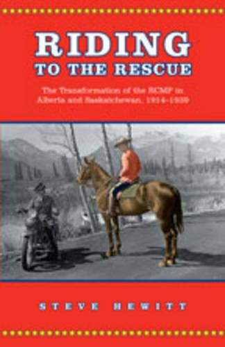 Riding to the Rescue: The Transformation of the RCMP in Alberta and Saskatchewan, 1914-1939 - Canadian Social History Series (Hardback)
