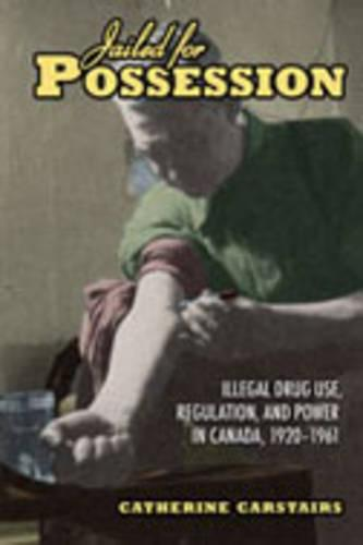 Jailed for Possession: Illegal Drug Use, Regulation, and Power in Canada, 1920-1961 - Studies in Gender and History (Hardback)