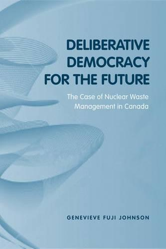 Deliberative Democracy for the Future: The Case of Nuclear Waste Management in Canada - Studies in Comparative Political Economy and Public Policy (Hardback)