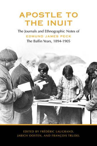 Apostle to the Inuit: The Journals and Ethnographic Notes of Edmund James Peck - The Baffin Years, 1894-1905 (Hardback)